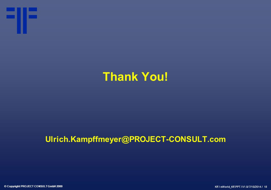 © Copyright PROJECT CONSULT GmbH 2000 Kff / eWorld_Kff.PPT / V1.0/ 7/15/2014 / 18 Thank You! Ulrich.Kampffmeyer@PROJECT-CONSULT.com