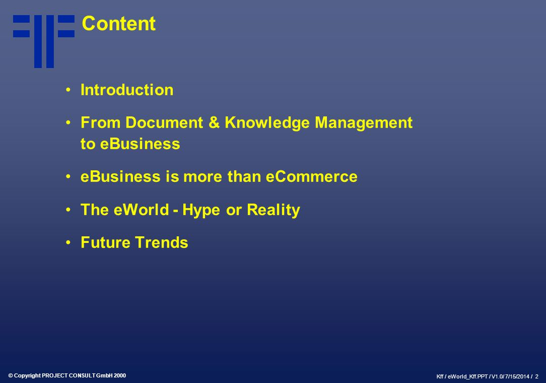 © Copyright PROJECT CONSULT GmbH 2000 Kff / eWorld_Kff.PPT / V1.0/ 7/15/2014 / 2 Content Introduction From Document & Knowledge Management to eBusines