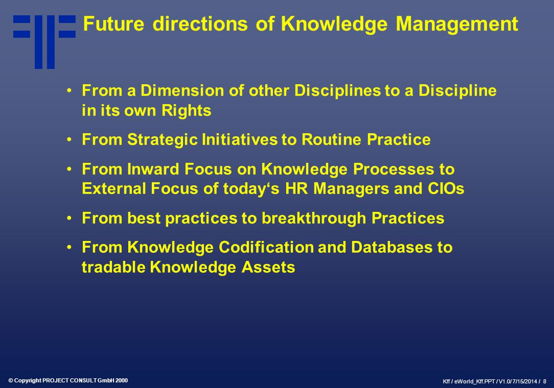 © Copyright PROJECT CONSULT GmbH 2000 Kff / eWorld_Kff.PPT / V1.0/ 7/15/2014 / 8 Future directions of Knowledge Management From a Dimension of other D