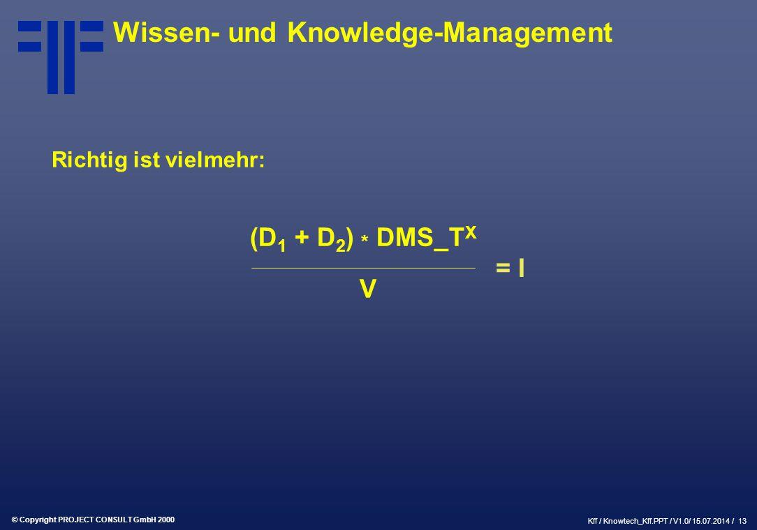 © Copyright PROJECT CONSULT GmbH 2000 Kff / Knowtech_Kff.PPT / V1.0/ 15.07.2014 / 13 Wissen- und Knowledge-Management Richtig ist vielmehr: (D 1 + D 2 ) * DMS_T X V = I