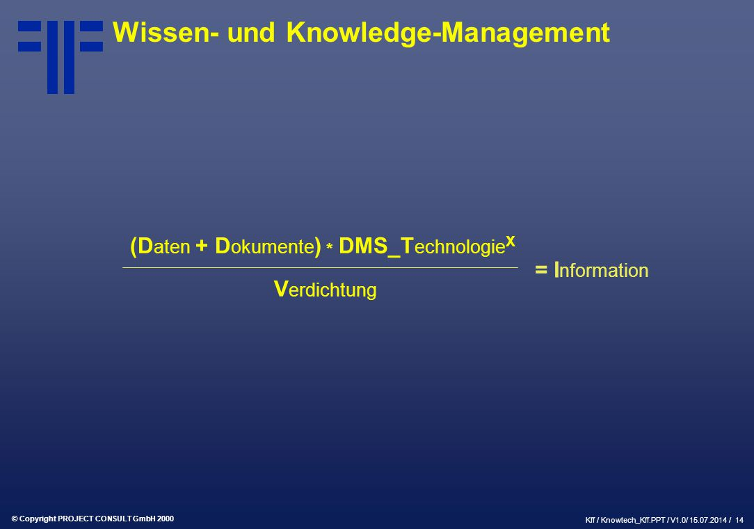 © Copyright PROJECT CONSULT GmbH 2000 Kff / Knowtech_Kff.PPT / V1.0/ 15.07.2014 / 14 Wissen- und Knowledge-Management (D aten + D okumente ) * DMS_T echnologie X V erdichtung = I nformation