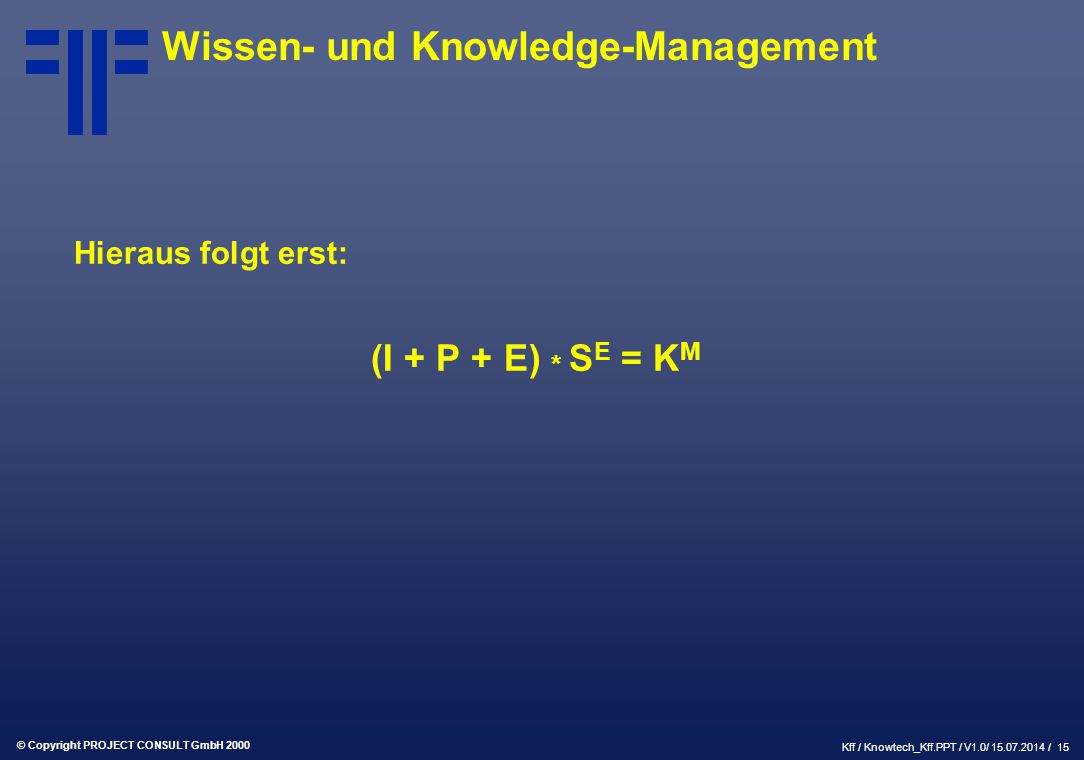 © Copyright PROJECT CONSULT GmbH 2000 Kff / Knowtech_Kff.PPT / V1.0/ 15.07.2014 / 15 Wissen- und Knowledge-Management Hieraus folgt erst: (I + P + E) * S E = K M
