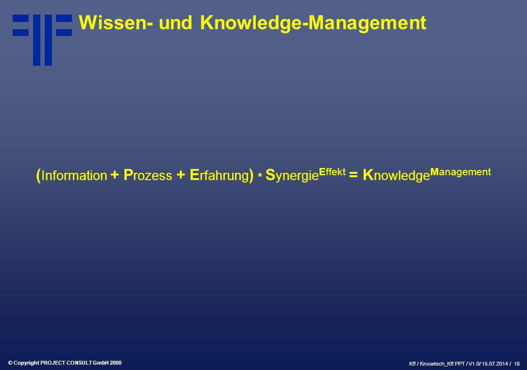 © Copyright PROJECT CONSULT GmbH 2000 Kff / Knowtech_Kff.PPT / V1.0/ 15.07.2014 / 16 Wissen- und Knowledge-Management ( Information + P rozess + E rfahrung ) * S ynergie Effekt = K nowledge Management