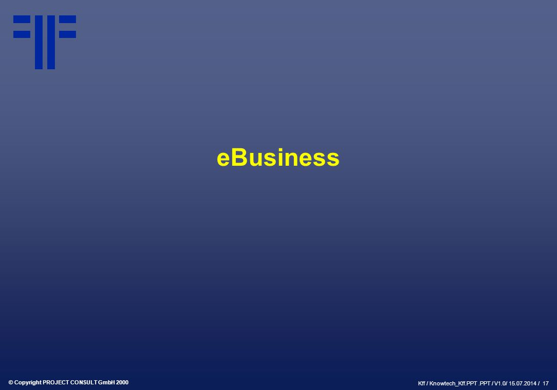© Copyright PROJECT CONSULT GmbH 2000 Kff / Knowtech_Kff.PPT.PPT / V1.0/ 15.07.2014 / 17 eBusiness
