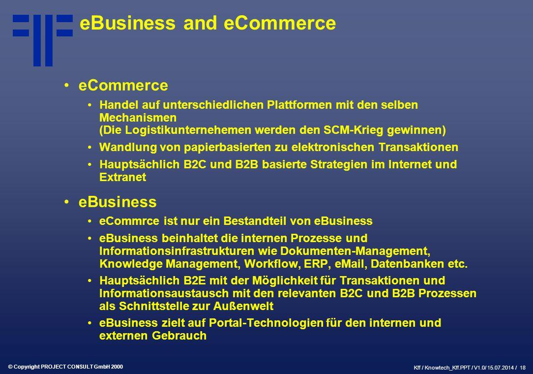 © Copyright PROJECT CONSULT GmbH 2000 Kff / Knowtech_Kff.PPT / V1.0/ 15.07.2014 / 18 eBusiness and eCommerce eCommerce Handel auf unterschiedlichen Plattformen mit den selben Mechanismen (Die Logistikunternehemen werden den SCM-Krieg gewinnen) Wandlung von papierbasierten zu elektronischen Transaktionen Hauptsächlich B2C und B2B basierte Strategien im Internet und Extranet eBusiness eCommrce ist nur ein Bestandteil von eBusiness eBusiness beinhaltet die internen Prozesse und Informationsinfrastrukturen wie Dokumenten-Management, Knowledge Management, Workflow, ERP, eMail, Datenbanken etc.