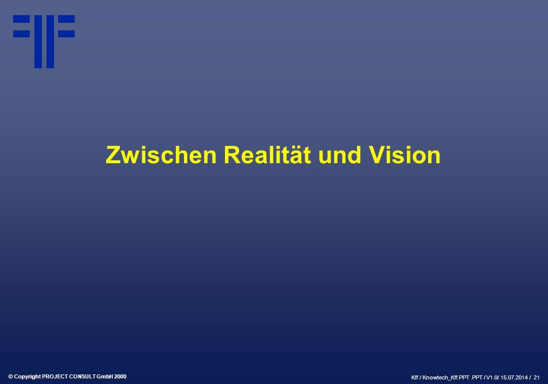© Copyright PROJECT CONSULT GmbH 2000 Kff / Knowtech_Kff.PPT.PPT / V1.0/ 15.07.2014 / 21 Zwischen Realität und Vision
