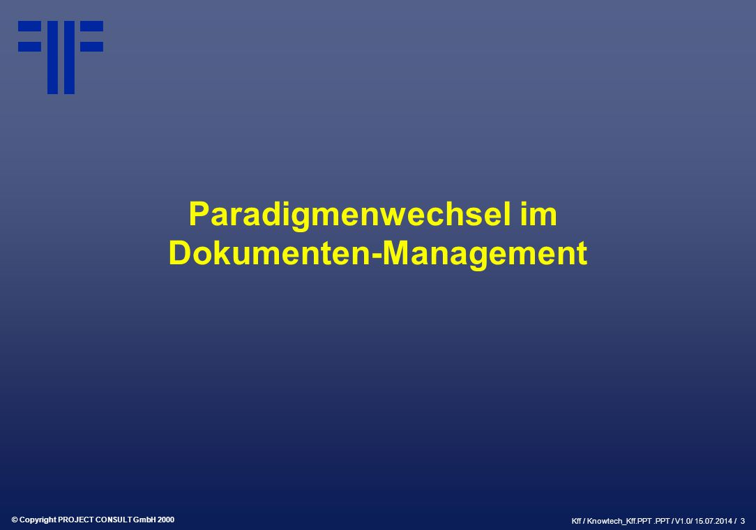 © Copyright PROJECT CONSULT GmbH 2000 Kff / Knowtech_Kff.PPT.PPT / V1.0/ 15.07.2014 / 3 Paradigmenwechsel im Dokumenten-Management