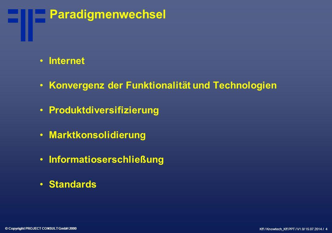 © Copyright PROJECT CONSULT GmbH 2000 Kff / Knowtech_Kff.PPT / V1.0/ 15.07.2014 / 4 Paradigmenwechsel Internet Konvergenz der Funktionalität und Technologien Produktdiversifizierung Marktkonsolidierung Informatioserschließung Standards