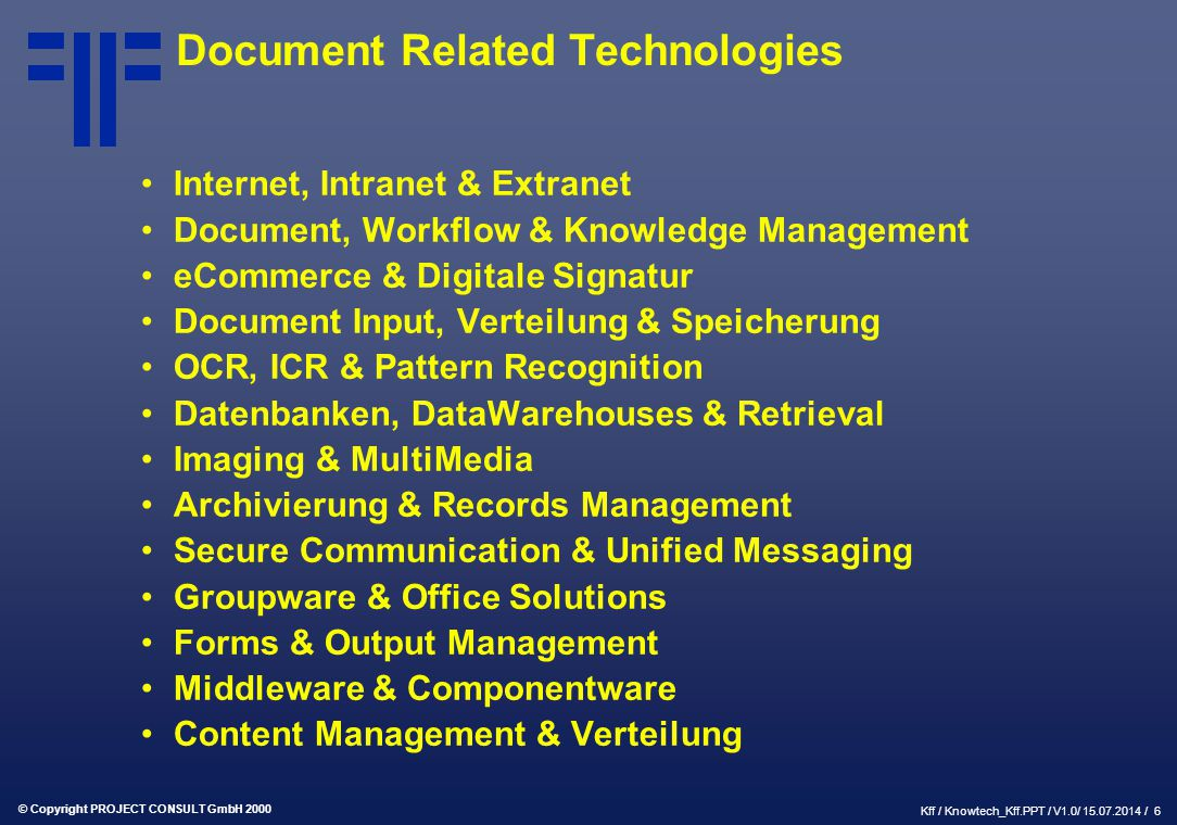 © Copyright PROJECT CONSULT GmbH 2000 Kff / Knowtech_Kff.PPT / V1.0/ 15.07.2014 / 6 Document Related Technologies Internet, Intranet & Extranet Document, Workflow & Knowledge Management eCommerce & Digitale Signatur Document Input, Verteilung & Speicherung OCR, ICR & Pattern Recognition Datenbanken, DataWarehouses & Retrieval Imaging & MultiMedia Archivierung & Records Management Secure Communication & Unified Messaging Groupware & Office Solutions Forms & Output Management Middleware & Componentware Content Management & Verteilung