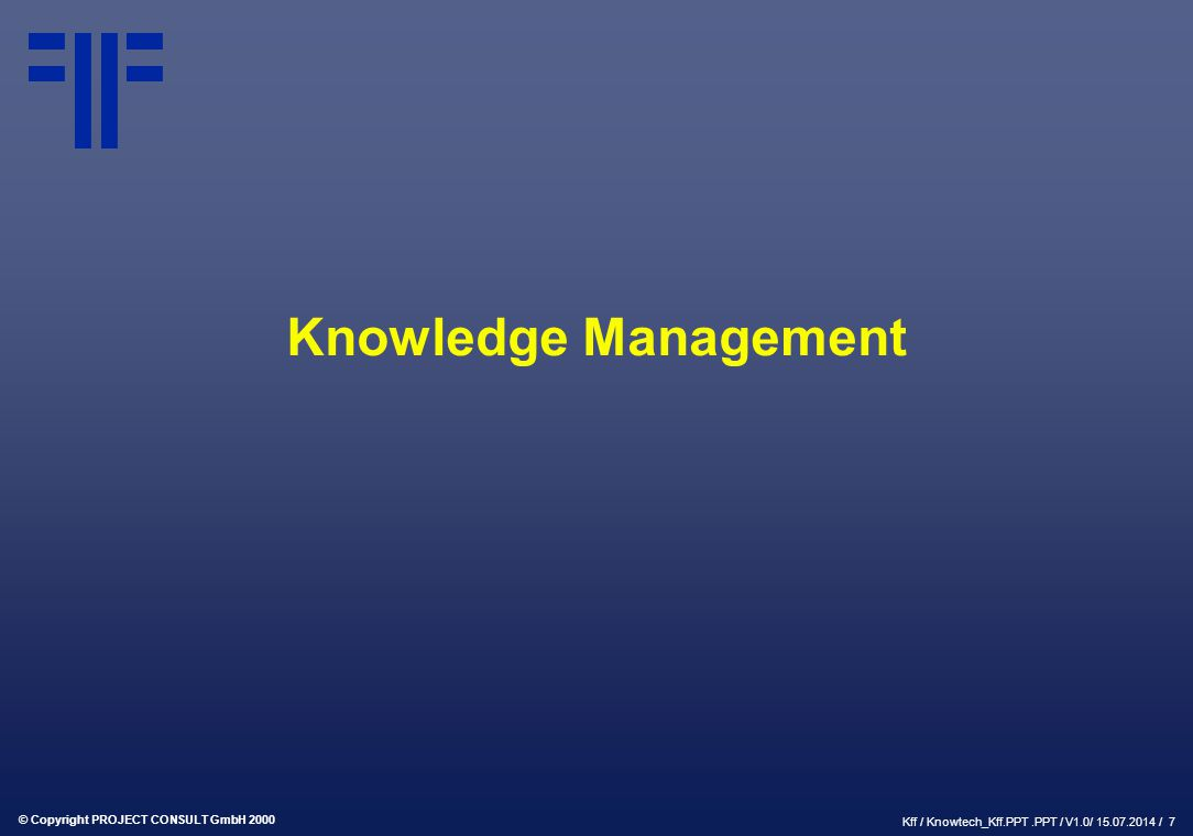 © Copyright PROJECT CONSULT GmbH 2000 Kff / Knowtech_Kff.PPT.PPT / V1.0/ 15.07.2014 / 7 Knowledge Management