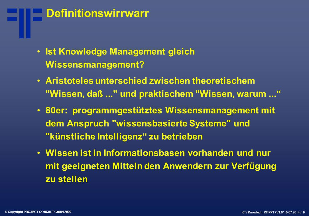 © Copyright PROJECT CONSULT GmbH 2000 Kff / Knowtech_Kff.PPT / V1.0/ 15.07.2014 / 9 Definitionswirrwarr Ist Knowledge Management gleich Wissensmanagement.