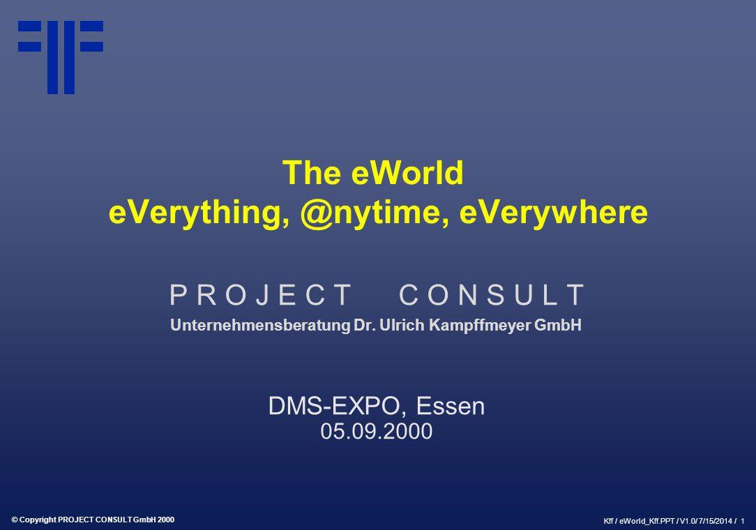 © Copyright PROJECT CONSULT GmbH 2000 Kff / eWorld_Kff.PPT / V1.0/ 7/15/2014 / 1 The eWorld eVerything, @nytime, eVerywhere P R O J E C T C O N S U L
