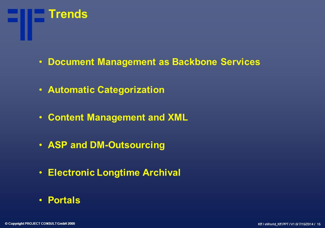 © Copyright PROJECT CONSULT GmbH 2000 Kff / eWorld_Kff.PPT / V1.0/ 7/15/2014 / 15 Trends Document Management as Backbone Services Automatic Categoriza