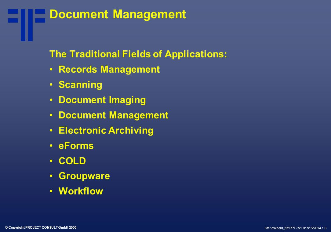 © Copyright PROJECT CONSULT GmbH 2000 Kff / eWorld_Kff.PPT / V1.0/ 7/15/2014 / 6 Document Management The Traditional Fields of Applications: Records M