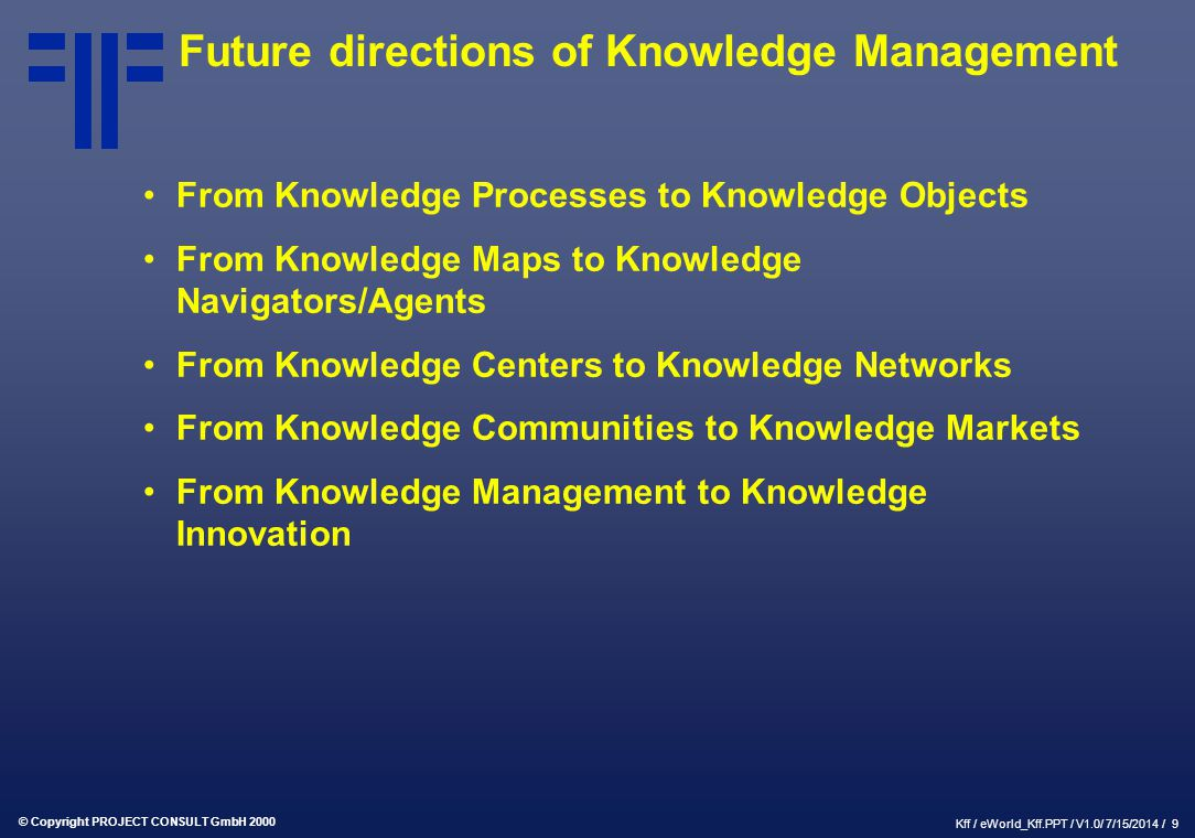 © Copyright PROJECT CONSULT GmbH 2000 Kff / eWorld_Kff.PPT / V1.0/ 7/15/2014 / 9 Future directions of Knowledge Management From Knowledge Processes to