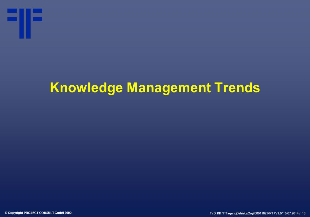 © Copyright PROJECT CONSULT GmbH 2000 FvB, Kff / FTagungBetriebsOrg20001102.PPT / V1.0/ 15.07.2014 / 18 Knowledge Management Trends