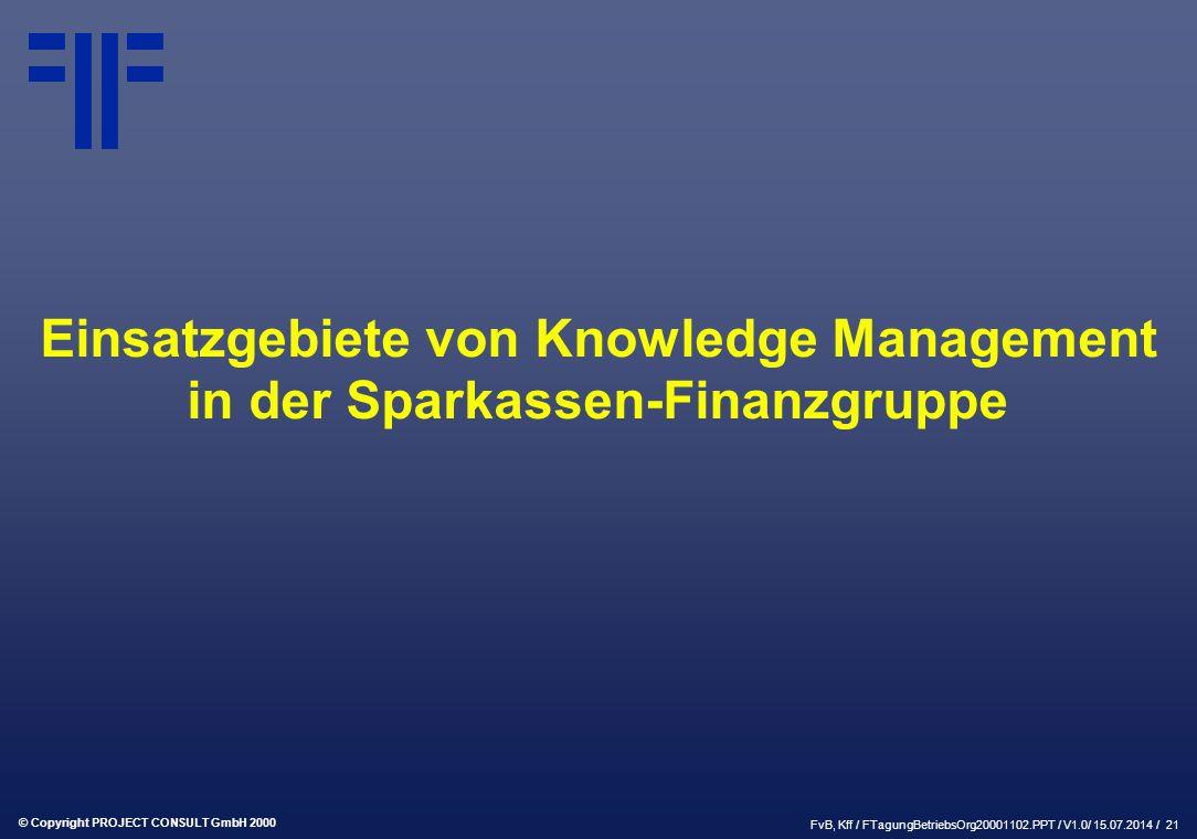 © Copyright PROJECT CONSULT GmbH 2000 FvB, Kff / FTagungBetriebsOrg20001102.PPT / V1.0/ 15.07.2014 / 21 Einsatzgebiete von Knowledge Management in der Sparkassen-Finanzgruppe
