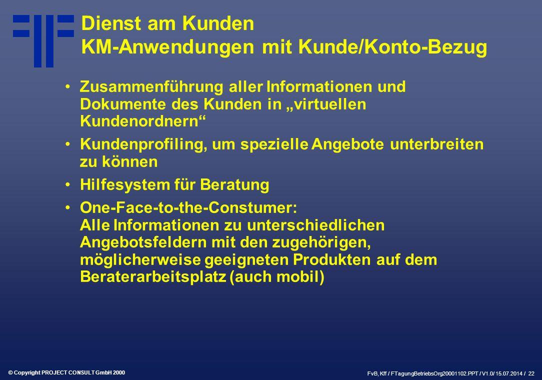 """© Copyright PROJECT CONSULT GmbH 2000 FvB, Kff / FTagungBetriebsOrg20001102.PPT / V1.0/ 15.07.2014 / 22 Dienst am Kunden KM-Anwendungen mit Kunde/Konto-Bezug Zusammenführung aller Informationen und Dokumente des Kunden in """"virtuellen Kundenordnern Kundenprofiling, um spezielle Angebote unterbreiten zu können Hilfesystem für Beratung One-Face-to-the-Constumer: Alle Informationen zu unterschiedlichen Angebotsfeldern mit den zugehörigen, möglicherweise geeigneten Produkten auf dem Beraterarbeitsplatz (auch mobil)"""