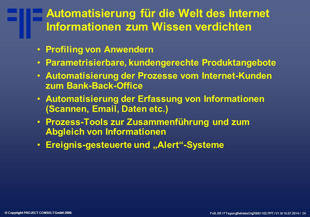 """© Copyright PROJECT CONSULT GmbH 2000 FvB, Kff / FTagungBetriebsOrg20001102.PPT / V1.0/ 15.07.2014 / 24 Automatisierung für die Welt des Internet Informationen zum Wissen verdichten Profiling von Anwendern Parametrisierbare, kundengerechte Produktangebote Automatisierung der Prozesse vom Internet-Kunden zum Bank-Back-Office Automatisierung der Erfassung von Informationen (Scannen, Email, Daten etc.) Prozess-Tools zur Zusammenführung und zum Abgleich von Informationen Ereignis-gesteuerte und """"Alert -Systeme"""