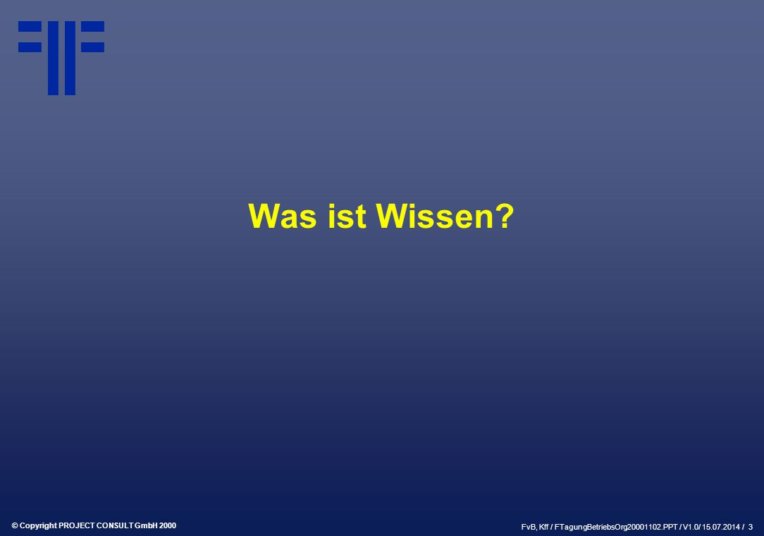 © Copyright PROJECT CONSULT GmbH 2000 FvB, Kff / FTagungBetriebsOrg20001102.PPT / V1.0/ 15.07.2014 / 3 Was ist Wissen?