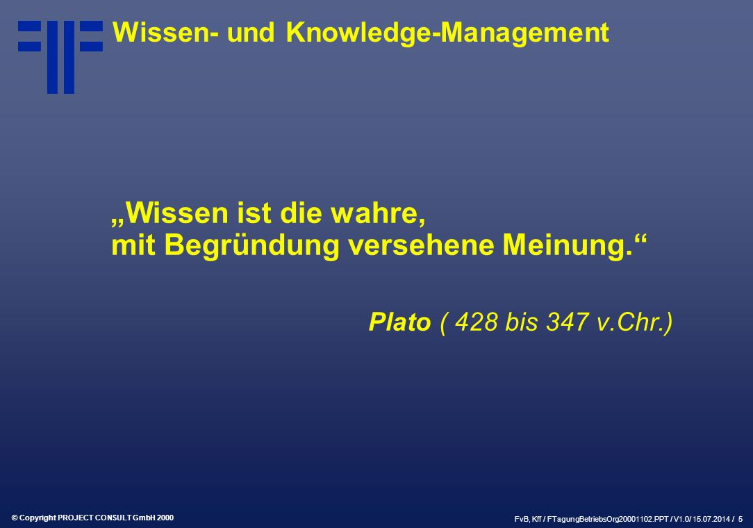 """© Copyright PROJECT CONSULT GmbH 2000 FvB, Kff / FTagungBetriebsOrg20001102.PPT / V1.0/ 15.07.2014 / 5 """"Wissen ist die wahre, mit Begründung versehene Meinung. Plato ( 428 bis 347 v.Chr.) Wissen- und Knowledge-Management"""