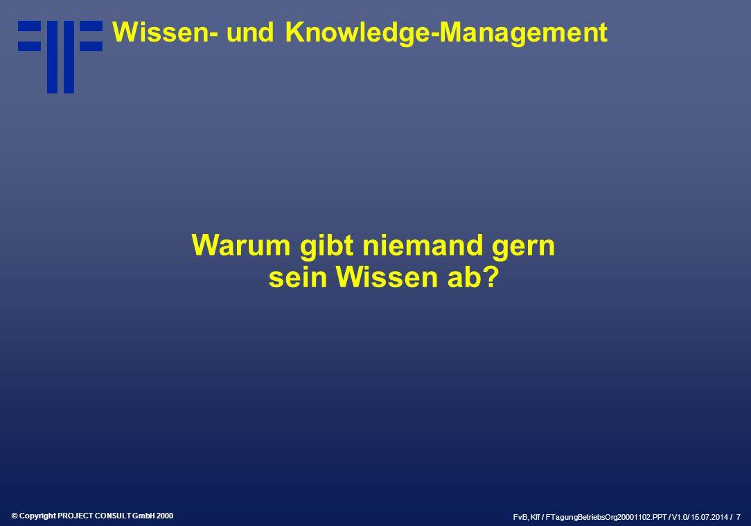 © Copyright PROJECT CONSULT GmbH 2000 FvB, Kff / FTagungBetriebsOrg20001102.PPT / V1.0/ 15.07.2014 / 7 Wissen- und Knowledge-Management Warum gibt niemand gern sein Wissen ab
