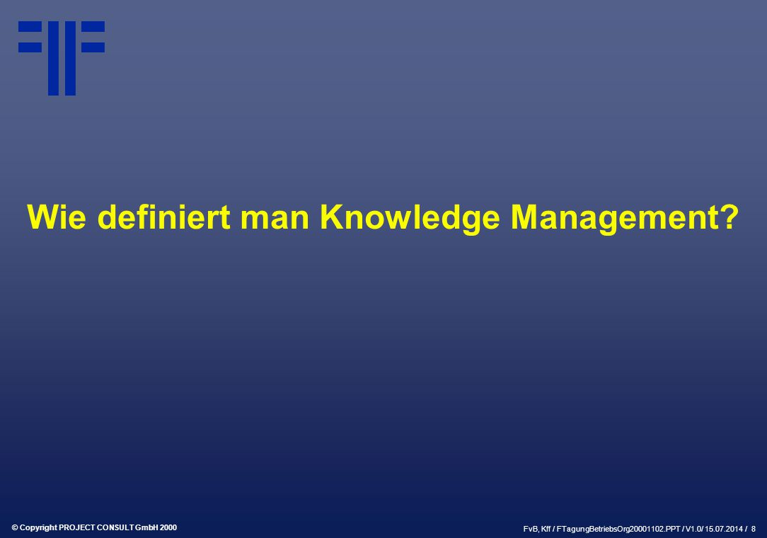 "© Copyright PROJECT CONSULT GmbH 2000 FvB, Kff / FTagungBetriebsOrg20001102.PPT / V1.0/ 15.07.2014 / 9 Definitionswirrwarr ""Knowledge Management is a discipline that promotes an integrated approach to identifiying, capturing, evaluating and sharing all of an enterprise`s information assets."