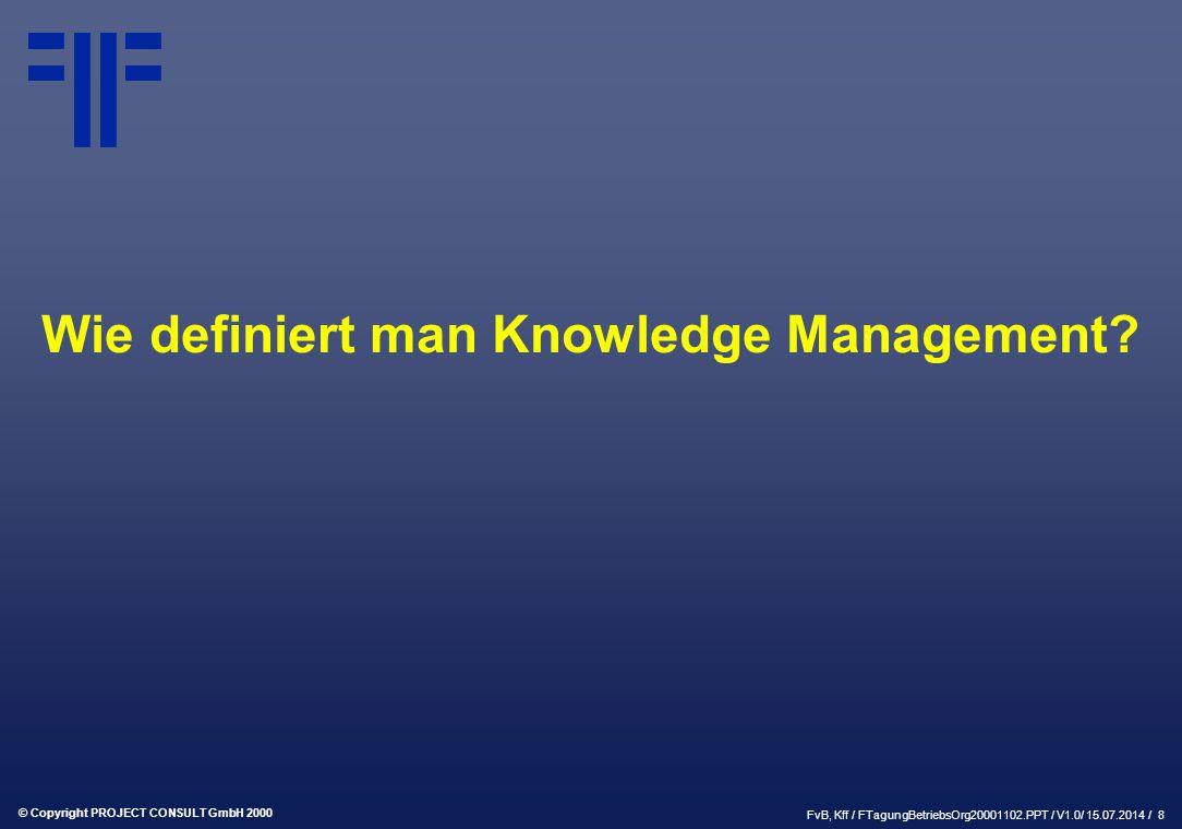 © Copyright PROJECT CONSULT GmbH 2000 FvB, Kff / FTagungBetriebsOrg20001102.PPT / V1.0/ 15.07.2014 / 8 Wie definiert man Knowledge Management