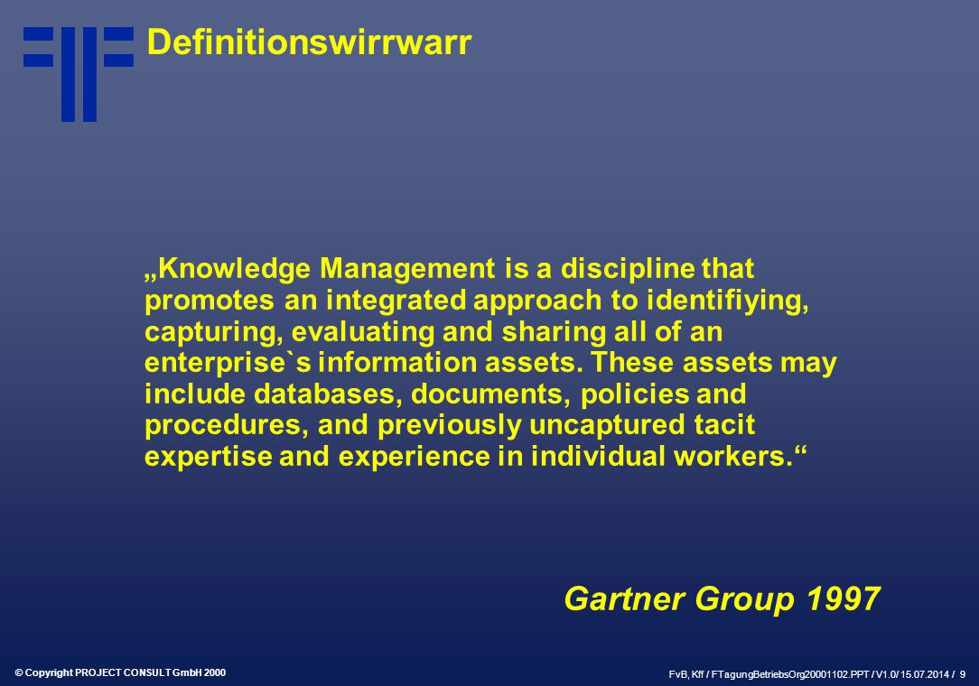 "© Copyright PROJECT CONSULT GmbH 2000 FvB, Kff / FTagungBetriebsOrg20001102.PPT / V1.0/ 15.07.2014 / 10 Definitionswirrwarr "" The leveraging of collective wisdom to increase responsiveness and innovation. Delphi Group 1999"