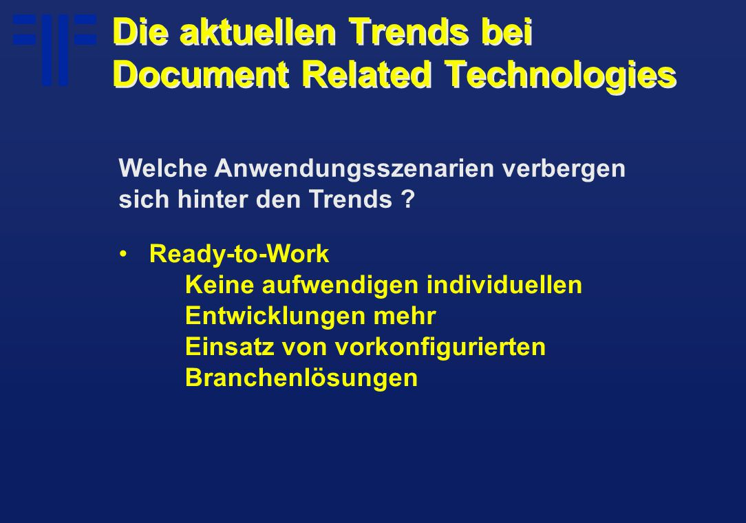 Ready-to-Work Keine aufwendigen individuellen Entwicklungen mehr Einsatz von vorkonfigurierten Branchenlösungen Die aktuellen Trends bei Document Related Technologies Welche Anwendungsszenarien verbergen sich hinter den Trends ?
