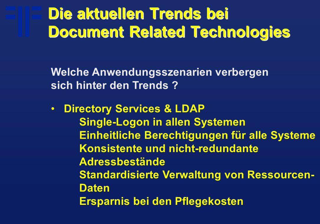 Directory Services & LDAP Single-Logon in allen Systemen Einheitliche Berechtigungen für alle Systeme Konsistente und nicht-redundante Adressbestände Standardisierte Verwaltung von Ressourcen- Daten Ersparnis bei den Pflegekosten Die aktuellen Trends bei Document Related Technologies Welche Anwendungsszenarien verbergen sich hinter den Trends ?
