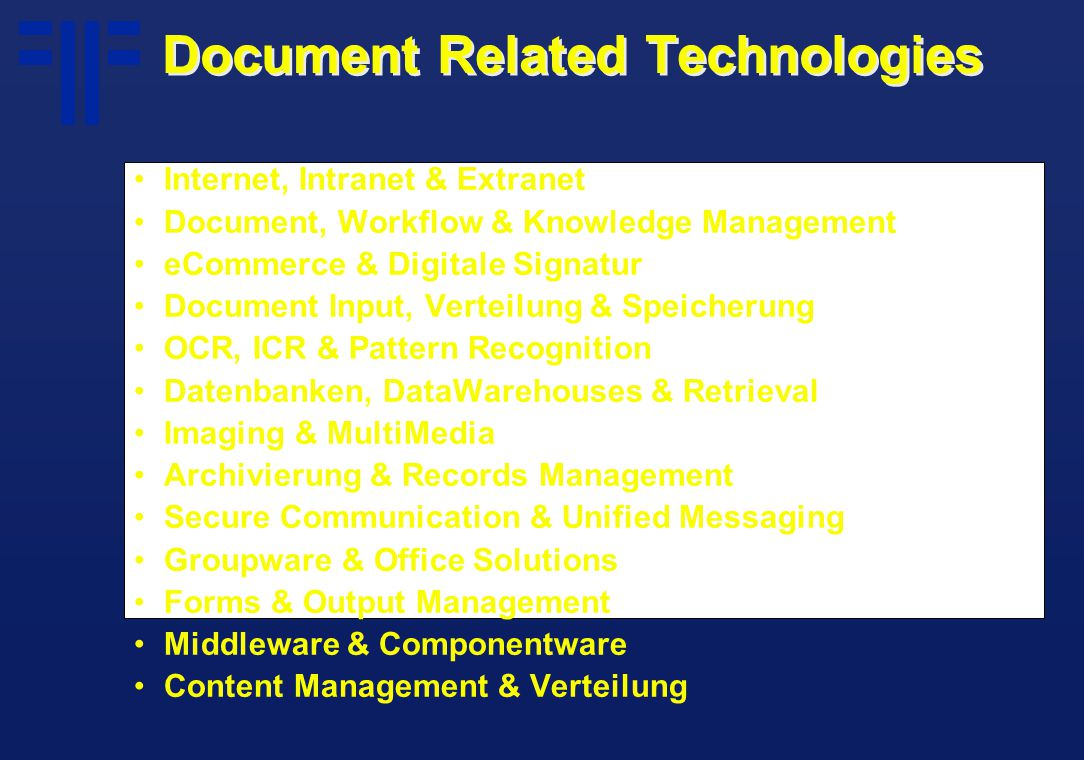 Document Related Technologies Internet, Intranet & Extranet Document, Workflow & Knowledge Management eCommerce & Digitale Signatur Document Input, Verteilung & Speicherung OCR, ICR & Pattern Recognition Datenbanken, DataWarehouses & Retrieval Imaging & MultiMedia Archivierung & Records Management Secure Communication & Unified Messaging Groupware & Office Solutions Forms & Output Management Middleware & Componentware Content Management & Verteilung