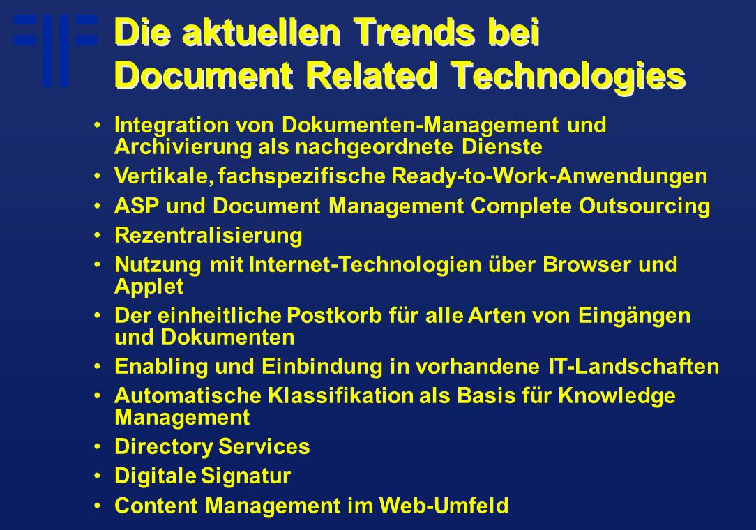 Die aktuellen Trends bei Document Related Technologies Integration von Dokumenten-Management und Archivierung als nachgeordnete Dienste Vertikale, fachspezifische Ready-to-Work-Anwendungen ASP und Document Management Complete Outsourcing Rezentralisierung Nutzung mit Internet-Technologien über Browser und Applet Der einheitliche Postkorb für alle Arten von Eingängen und Dokumenten Enabling und Einbindung in vorhandene IT-Landschaften Automatische Klassifikation als Basis für Knowledge Management Directory Services Digitale Signatur Content Management im Web-Umfeld