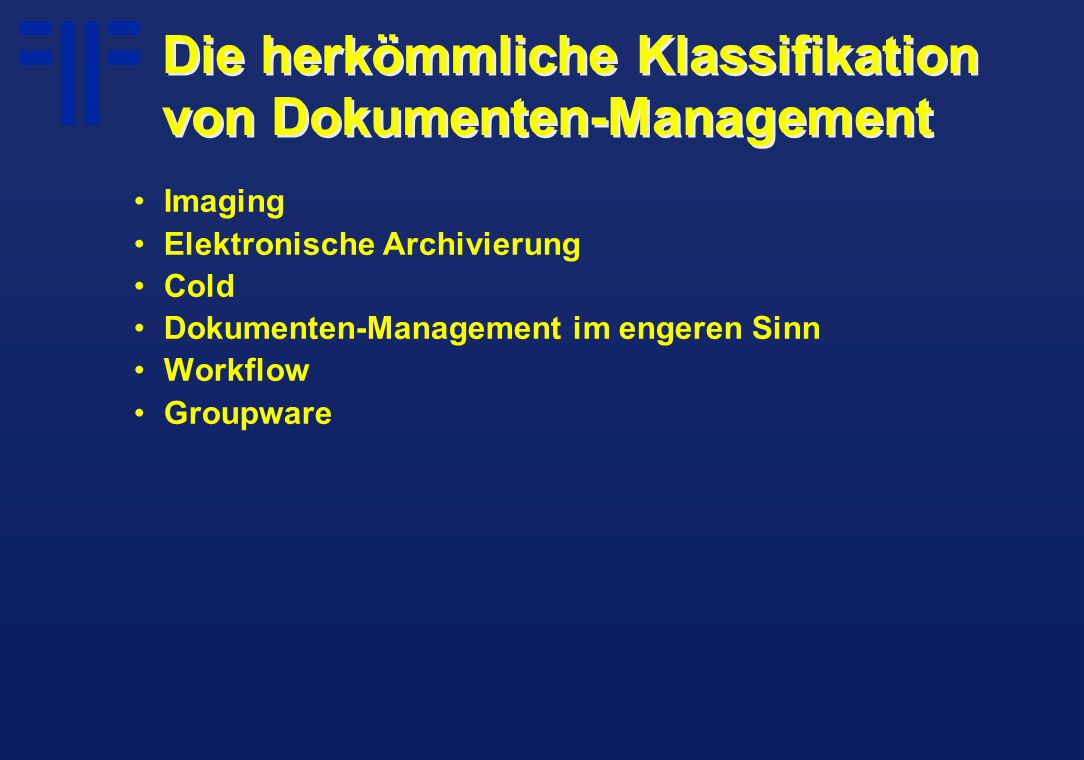 Die herkömmliche Klassifikation von Dokumenten-Management Imaging Elektronische Archivierung Cold Dokumenten-Management im engeren Sinn Workflow Groupware