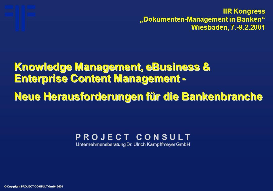 """© Copyright PROJECT CONSULT GmbH 2001 Knowledge Management, eBusiness & Enterprise Content Management - Neue Herausforderungen für die Bankenbranche Knowledge Management, eBusiness & Enterprise Content Management - Neue Herausforderungen für die Bankenbranche IIR Kongress """"Dokumenten-Management in Banken Wiesbaden, 7.-9.2.2001 © Copyright PROJECT CONSULT GmbH 2001 P R O J E C T C O N S U L T Unternehmensberatung Dr."""