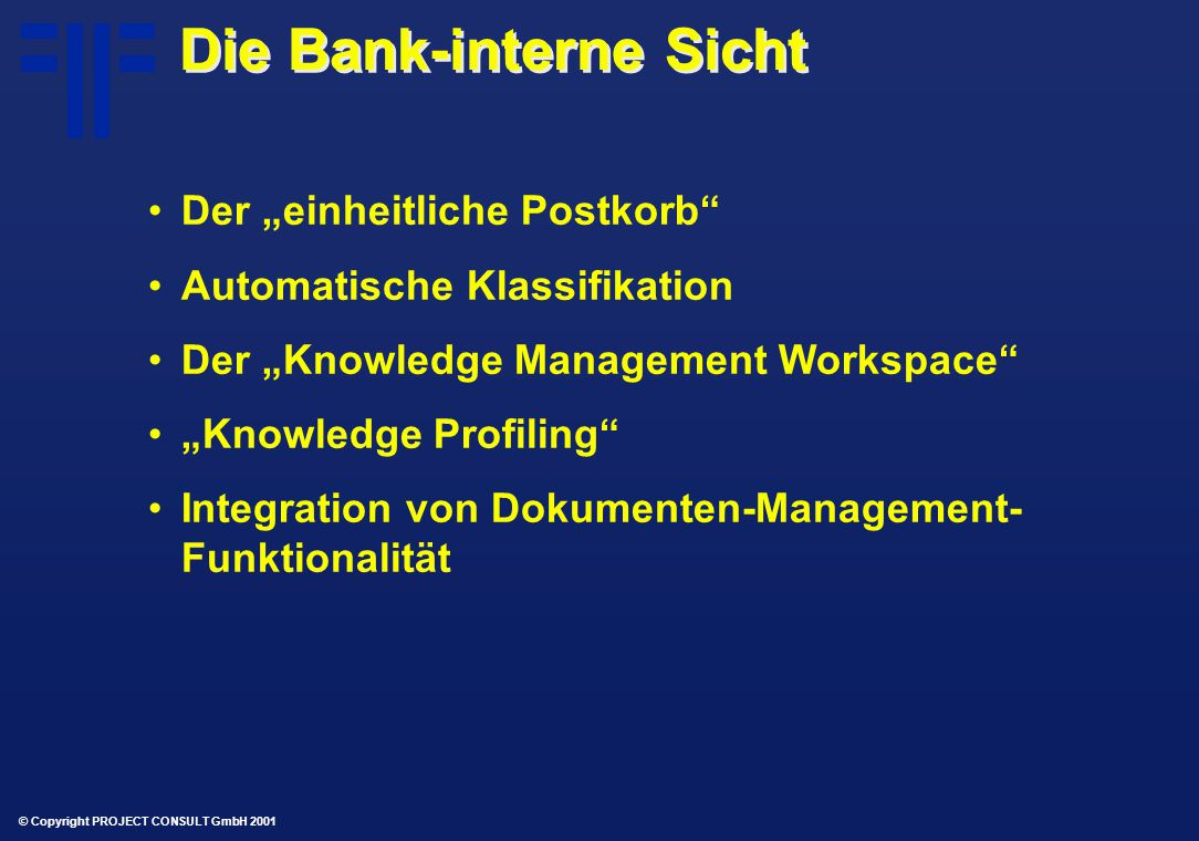 """© Copyright PROJECT CONSULT GmbH 2001 Die Bank-interne Sicht Der """"einheitliche Postkorb Automatische Klassifikation Der """"Knowledge Management Workspace """"Knowledge Profiling Integration von Dokumenten-Management- Funktionalität"""