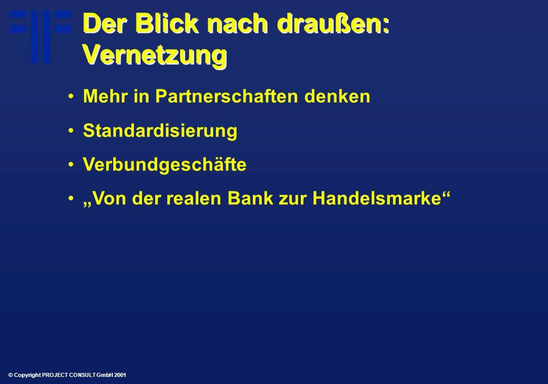 """© Copyright PROJECT CONSULT GmbH 2001 Der Blick nach draußen: Vernetzung Mehr in Partnerschaften denken Standardisierung Verbundgeschäfte """"Von der realen Bank zur Handelsmarke"""