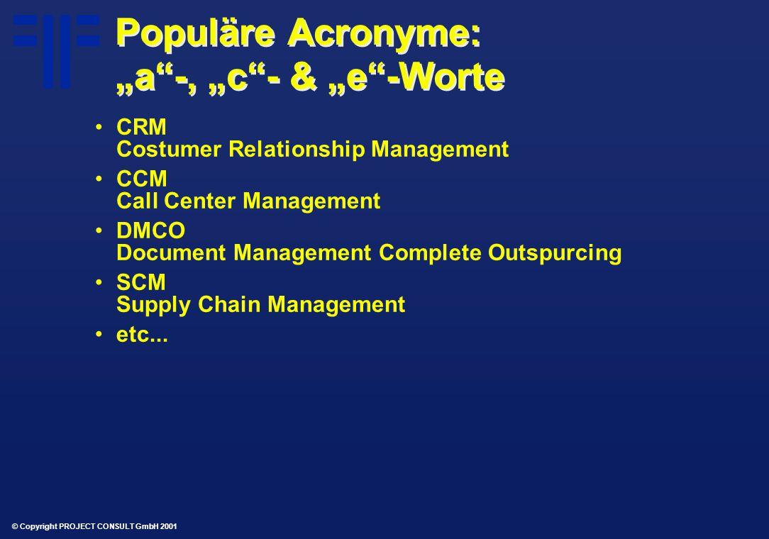 "© Copyright PROJECT CONSULT GmbH 2001 Populäre Acronyme: ""a -, ""c - & ""e -Worte CRM Costumer Relationship Management CCM Call Center Management DMCO Document Management Complete Outspurcing SCM Supply Chain Management etc..."