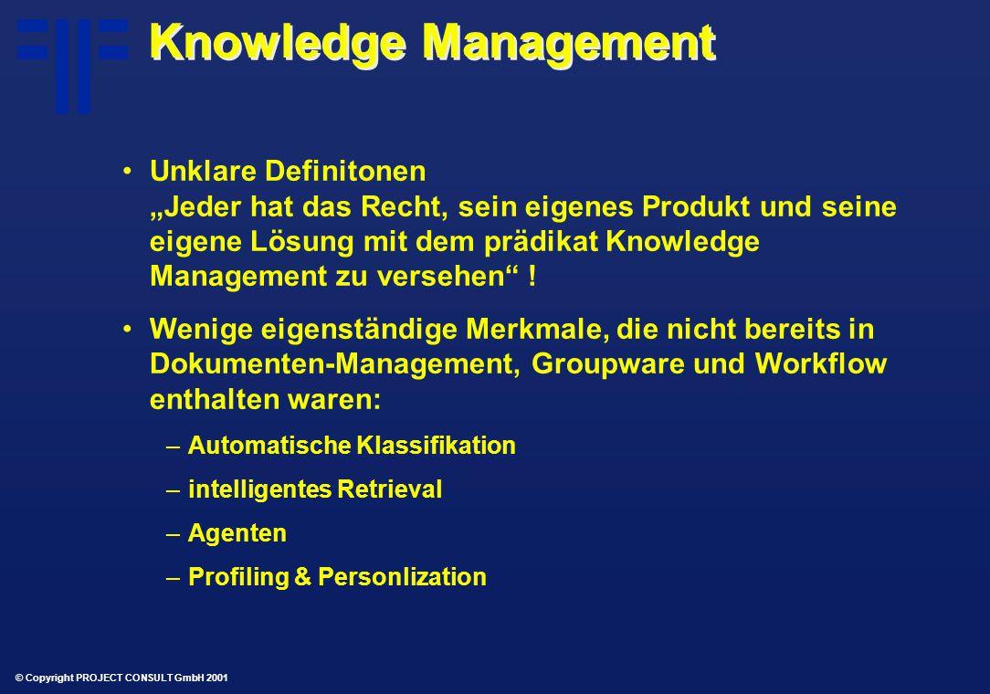 """© Copyright PROJECT CONSULT GmbH 2001 Knowledge Management Unklare Definitonen """"Jeder hat das Recht, sein eigenes Produkt und seine eigene Lösung mit dem prädikat Knowledge Management zu versehen ."""