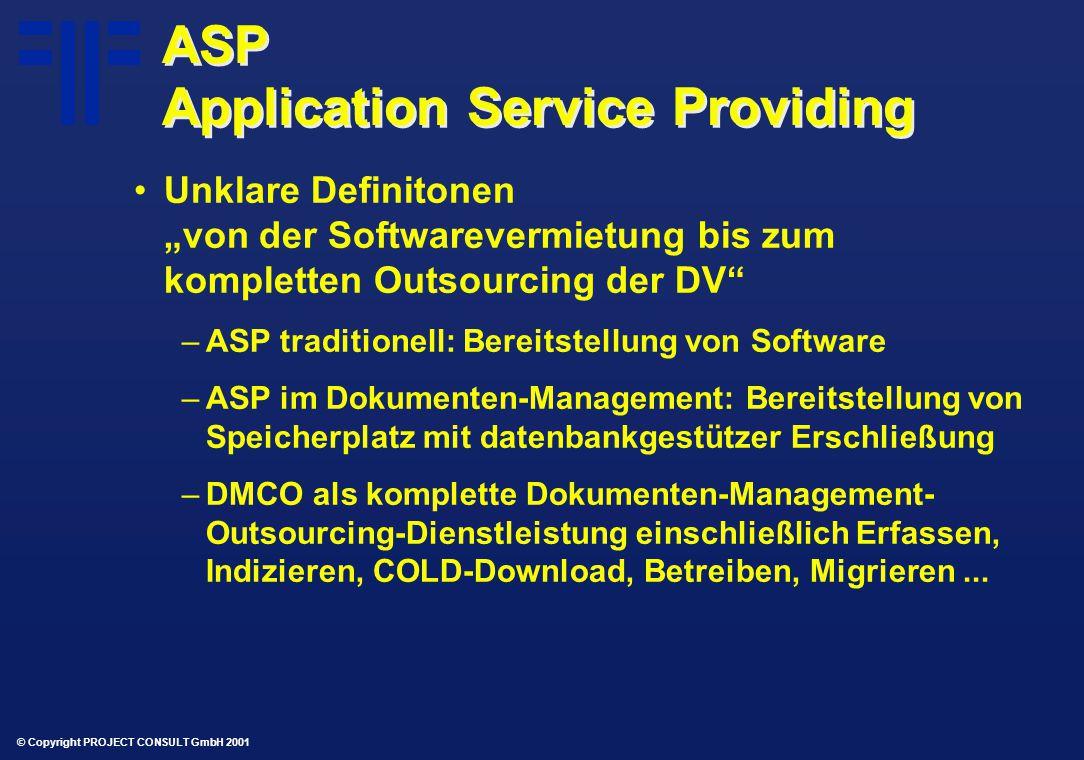 """© Copyright PROJECT CONSULT GmbH 2001 ASP Application Service Providing Unklare Definitonen """"von der Softwarevermietung bis zum kompletten Outsourcing der DV –ASP traditionell: Bereitstellung von Software –ASP im Dokumenten-Management: Bereitstellung von Speicherplatz mit datenbankgestützer Erschließung –DMCO als komplette Dokumenten-Management- Outsourcing-Dienstleistung einschließlich Erfassen, Indizieren, COLD-Download, Betreiben, Migrieren..."""