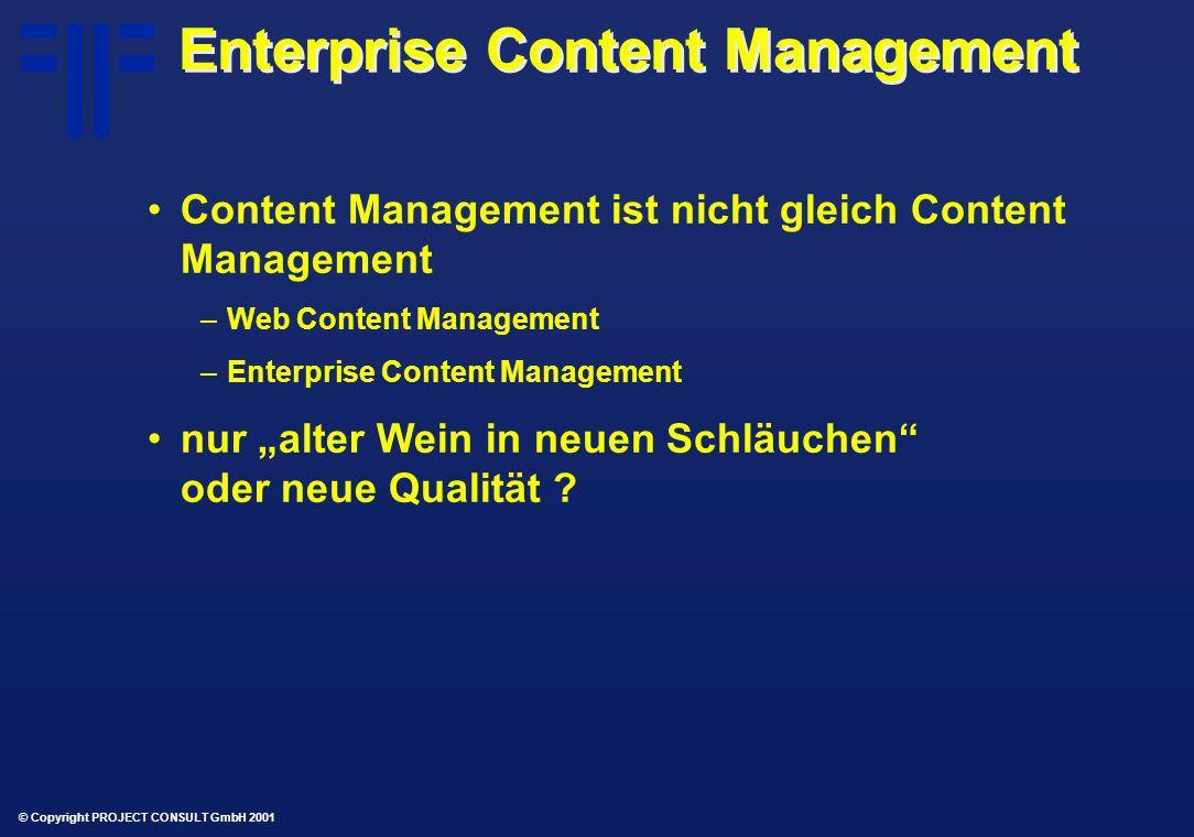 """© Copyright PROJECT CONSULT GmbH 2001 Enterprise Content Management Content Management ist nicht gleich Content Management –Web Content Management –Enterprise Content Management nur """"alter Wein in neuen Schläuchen oder neue Qualität"""