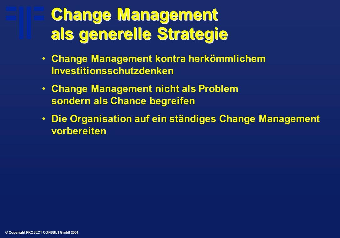 © Copyright PROJECT CONSULT GmbH 2001 Change Management als generelle Strategie Change Management kontra herkömmlichem Investitionsschutzdenken Change Management nicht als Problem sondern als Chance begreifen Die Organisation auf ein ständiges Change Management vorbereiten