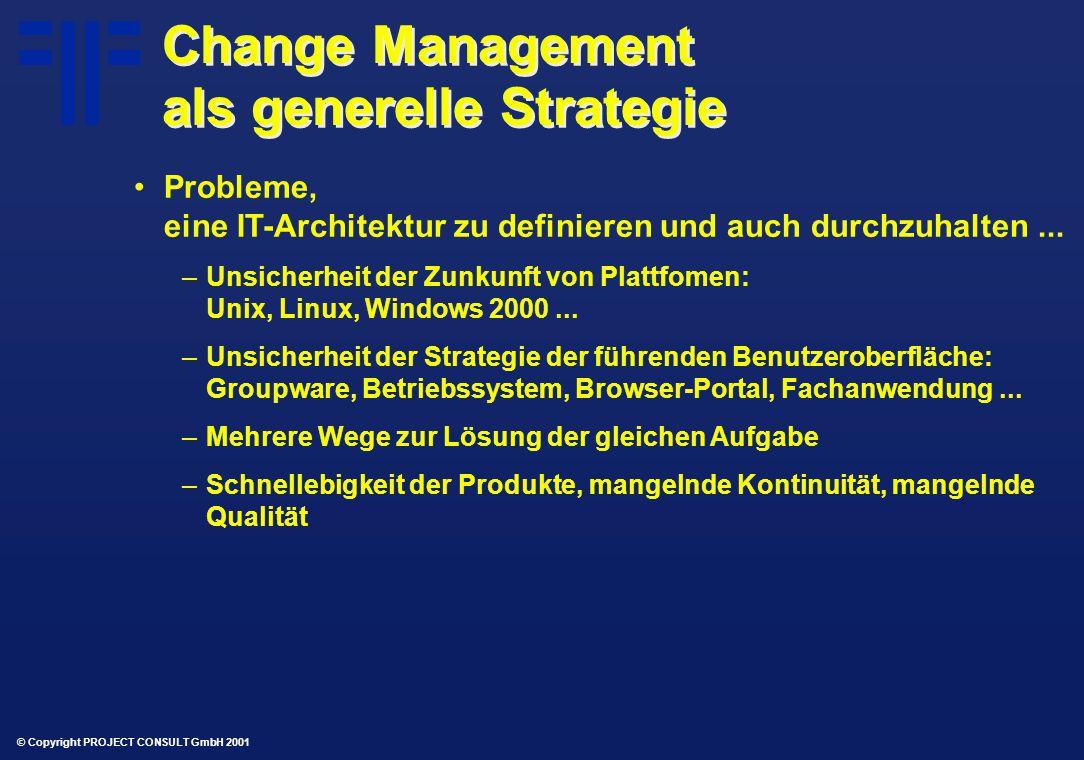 © Copyright PROJECT CONSULT GmbH 2001 Change Management als generelle Strategie Probleme, eine IT-Architektur zu definieren und auch durchzuhalten...