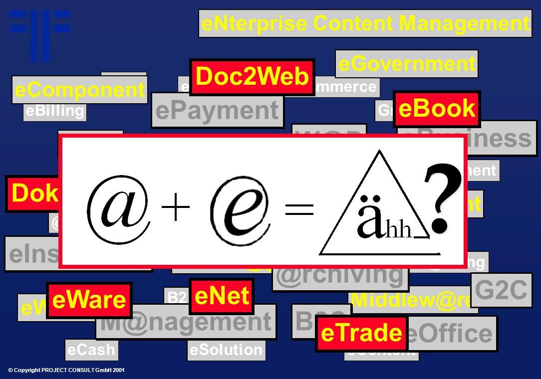 © Copyright PROJECT CONSULT GmbH 2001 Online B@nking Groupw@re B2B eMail @SP eContent eDocument eCommerce eShop eSolution eCRM eBPM eBilling eCash eBanking Online B@nking Groupw@re B2B eMail @SP eContent eDocument eCommerce eShop eSolution eCRM eBPM eBilling eCash eBanking Broker@ge eWorld eSCM eProcurement Middlew@re Broker@ge eWorld eSCM eProcurement Middlew@re B2C eBusiness ePayment eInsurance eOffice Port@l @rchiving M@nagement B2C eBusiness ePayment eInsurance eOffice Port@l @rchiving M@nagement W@P eGovernment eLearning eFair Doku@Web Doc2Web eNet eTrade eWare eBook eComponent .