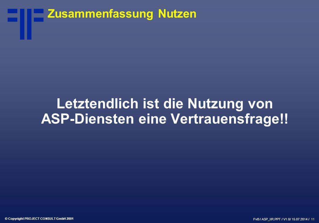 © Copyright PROJECT CONSULT GmbH 2001 FvB / ASP_IIR.PPT / V1.0/ 15.07.2014 / 11 Zusammenfassung Nutzen Letztendlich ist die Nutzung von ASP-Diensten eine Vertrauensfrage!!