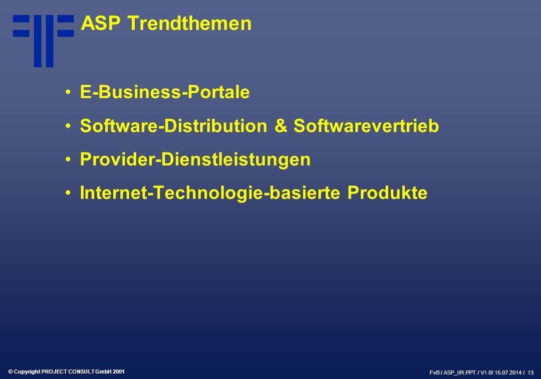 © Copyright PROJECT CONSULT GmbH 2001 FvB / ASP_IIR.PPT / V1.0/ / 13 ASP Trendthemen E-Business-Portale Software-Distribution & Softwarevertrieb Provider-Dienstleistungen Internet-Technologie-basierte Produkte