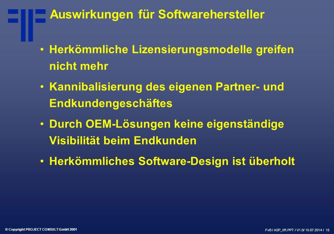 © Copyright PROJECT CONSULT GmbH 2001 FvB / ASP_IIR.PPT / V1.0/ 15.07.2014 / 15 Auswirkungen für Softwarehersteller Herkömmliche Lizensierungsmodelle greifen nicht mehr Kannibalisierung des eigenen Partner- und Endkundengeschäftes Durch OEM-Lösungen keine eigenständige Visibilität beim Endkunden Herkömmliches Software-Design ist überholt