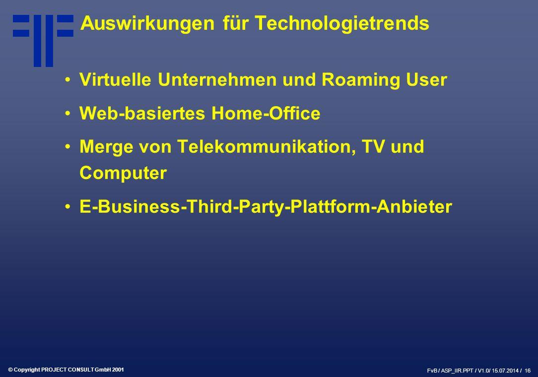 © Copyright PROJECT CONSULT GmbH 2001 FvB / ASP_IIR.PPT / V1.0/ 15.07.2014 / 16 Auswirkungen für Technologietrends Virtuelle Unternehmen und Roaming User Web-basiertes Home-Office Merge von Telekommunikation, TV und Computer E-Business-Third-Party-Plattform-Anbieter