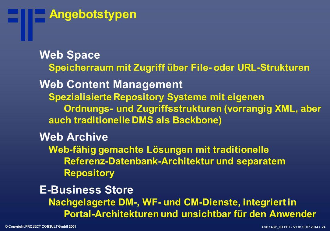 © Copyright PROJECT CONSULT GmbH 2001 FvB / ASP_IIR.PPT / V1.0/ 15.07.2014 / 24 Angebotstypen Web Space Speicherraum mit Zugriff über File- oder URL-Strukturen Web Content Management Spezialisierte Repository Systeme mit eigenen Ordnungs- und Zugriffsstrukturen (vorrangig XML, aber auch traditionelle DMS als Backbone) Web Archive Web-fähig gemachte Lösungen mit traditionelle Referenz-Datenbank-Architektur und separatem Repository E-Business Store Nachgelagerte DM-, WF- und CM-Dienste, integriert in Portal-Architekturen und unsichtbar für den Anwender