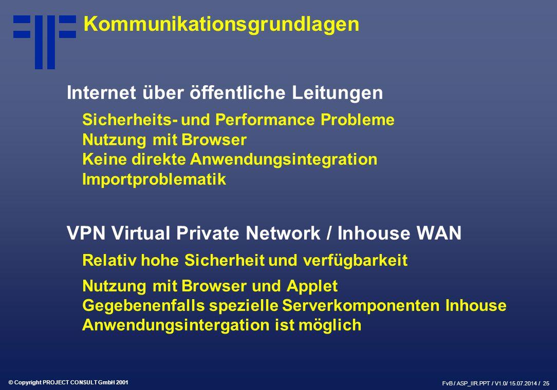 © Copyright PROJECT CONSULT GmbH 2001 FvB / ASP_IIR.PPT / V1.0/ 15.07.2014 / 25 Kommunikationsgrundlagen Internet über öffentliche Leitungen Sicherheits- und Performance Probleme Nutzung mit Browser Keine direkte Anwendungsintegration Importproblematik VPN Virtual Private Network / Inhouse WAN Relativ hohe Sicherheit und verfügbarkeit Nutzung mit Browser und Applet Gegebenenfalls spezielle Serverkomponenten Inhouse Anwendungsintergation ist möglich